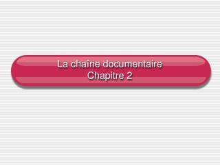 La chaîne documentaire Chapitre 2
