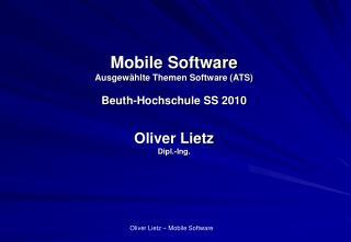 Mobile Software Ausgewählte Themen Software (ATS) Beuth-Hochschule SS 2010 Oliver Lietz Dipl.-Ing.