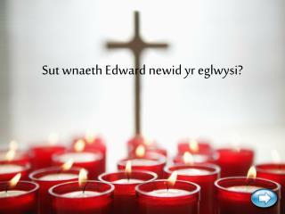 Sut wnaeth Edward newid yr eglwysi?