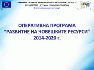 """ОПЕРАТИВНА ПРОГРАМА  """"РАЗВИТИЕ НА ЧОВЕШКИТЕ РЕСУРСИ""""  2014-2020 г."""