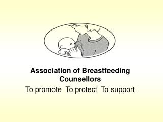 Association of Breastfeeding Counsellors To promote  To protect  To support