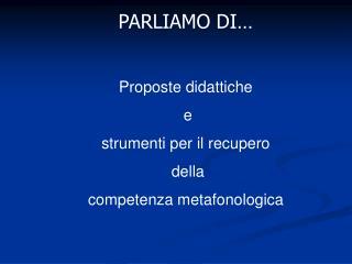 PARLIAMO DI… Proposte didattiche  e  strumenti per il recupero  della  competenza metafonologica