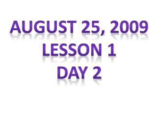 August 25, 2009 Lesson 1 Day 2