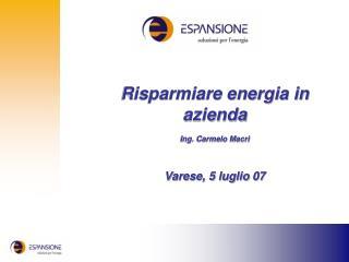 Risparmiare energia in azienda Ing. Carmelo Macrì Varese, 5 luglio 07