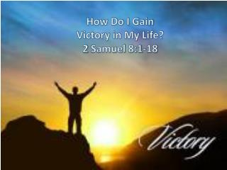 How Do I Gain Victory in My Life? 2 Samuel 8:1-18