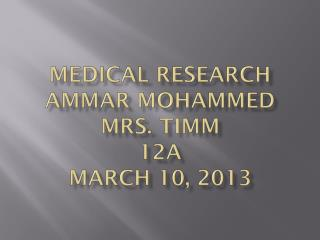Medical Research Ammar  Mohammed Mrs. Timm 12A March 10, 2013