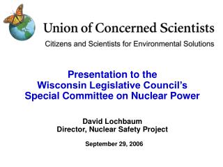Presentation to the Wisconsin Legislative Council s  Special Committee on Nuclear Power  David Lochbaum Director, Nuclea