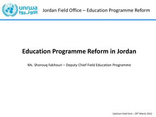 Education Programme Reform in Jordan Ms. Shorouq Fakhouri – Deputy Chief Field Education Programme