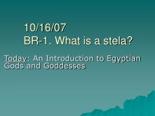 10/16/07 BR-1. What is a stela?