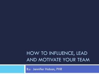 How to influence, lead and motivate your team