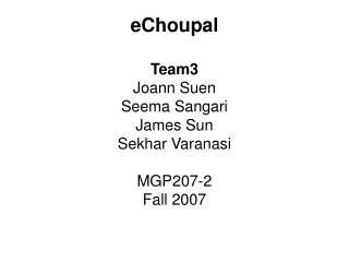 eChoupal  Team3 Joann Suen  Seema Sangari James Sun Sekhar Varanasi  MGP207-2  Fall 2007