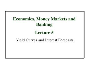 Economics, Money Markets and Banking Lecture 5  Yield Curves and Interest Forecasts