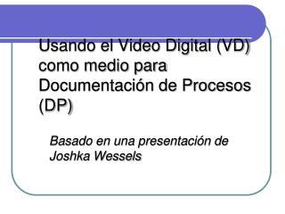Usando el Video Digital (VD) como medio para Documentación de Procesos (DP)