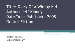 Title: Diary Of A Wimpy Kid Author: Jeff Kinney Date/Year Published: 2008 Genre: Fiction