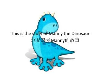 This is the story of Manny the Dinosaur  这是恐龙 Manny 的故事