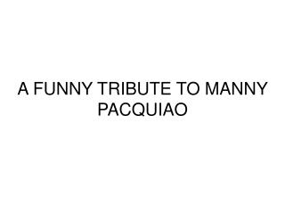 A FUNNY TRIBUTE TO MANNY PACQUIAO