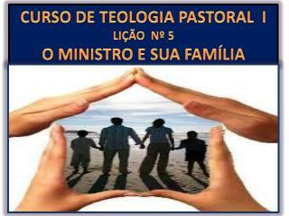 CURSO DE TEOLOGIA PASTORAL  I LIÇÃO  Nº 5 O MINISTRO E SUA FAMÍLIA