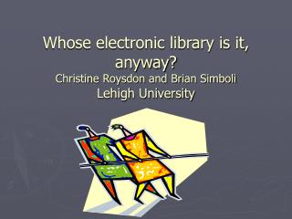 Whose electronic library is it, anyway?  Christine Roysdon and Brian Simboli Lehigh University