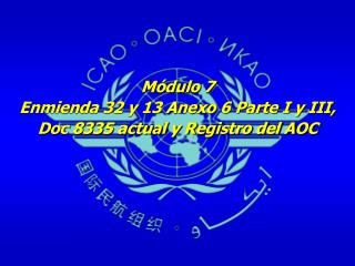 Módulo 7 Enmienda 32 y 13 Anexo 6 Parte I y III,  Doc 8335 actual y Registro del AOC