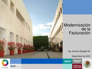 Modernización de la Facturación Ing. Antonio Obregón M. Septiembre de 2010