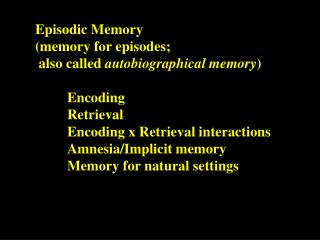 Episodic Memory  	(memory for episodes; 	 also called  autobiographical memory ) 		Encoding