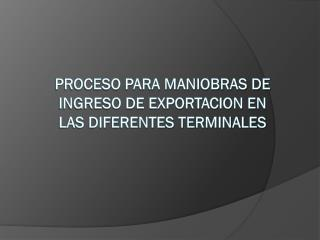 PROCESO PARA MANIOBRAS DE INGRESO DE EXPORTACION EN LAS DIFERENTES TERMINALES