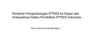 Pemikiran Pengembangan IPTEKS ke Depan dan Antisipasinya Dalam Pendidikan IPTEKS Indonesia.