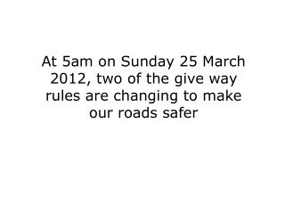 At 5am on Sunday 25 March 2012, two of the give way rules are changing to make our roads safer