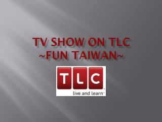 TV SHOW ON TLC ~FUN TAIWAN~
