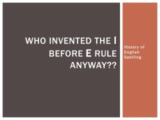 Who Invented the  I  before  E  Rule Anyway??