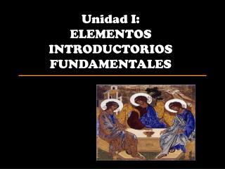 Unidad I: ELEMENTOS INTRODUCTORIOS FUNDAMENTALES