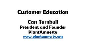 Customer  Education Cass Turnbull President and Founder PlantAmnesty plantamnesty