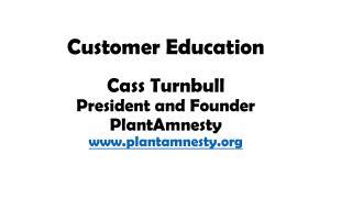 Customer  Education Cass Turnbull President and Founder PlantAmnesty plantamnesty