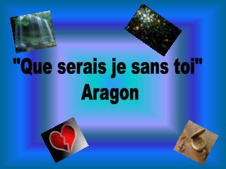 """""""Que serais je sans toi""""  Aragon"""