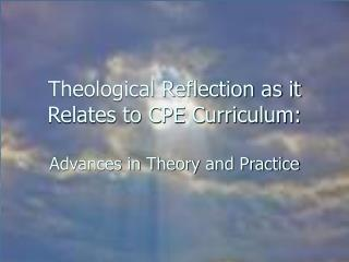 Theological Reflection as it Relates to CPE Curriculum: Advances in Theory and Practice