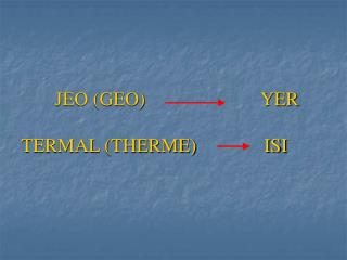 JEO (GEO)                        YER     TERMAL (THERME)              ISI