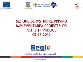 SESIUNE DE INSTRUIRE PRIVIND IMPLEMENTAREA PROIECTELOR ACHI ZIŢII PUBLICE 05.12.2012