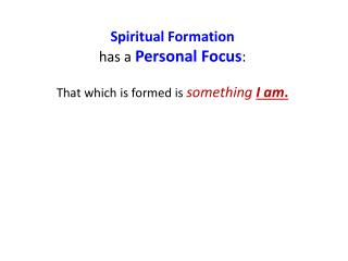 Spiritual Formation has a  Personal Focus :  That which is formed is  something I am .