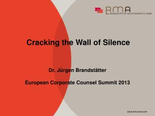 Cracking the Wall of Silence Dr.  Jürgen Brandstätter European Corporate Counsel Summit 2013