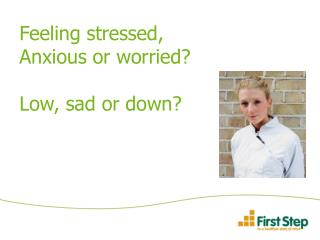 Feeling stressed, Anxious or worried  Low, sad or down