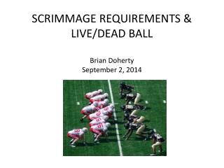 SCRIMMAGE REQUIREMENTS & LIVE/DEAD BALL Brian Doherty September 2, 2014