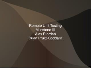 Remote Unit Testing Milestone III Alex Riordan Brian Pruitt-Goddard