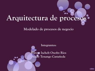 Arquitectura de procesos Modelado  de procesos de  negocio Integrantes :
