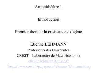 Amphithéâtre 1  Introduction Premier thème : la croissance exogène Etienne LEHMANN