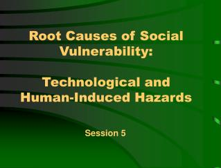 Root Causes of Social Vulnerability:   Technological and Human-Induced Hazards