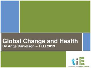 Global Change and Health By Antje Danielson – TELI 2013