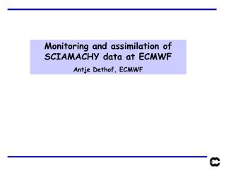 Monitoring and assimilation of SCIAMACHY data at ECMWF Antje Dethof, ECMWF