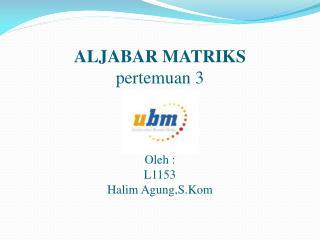 ALJABAR MATRIKS pertemuan  3 Oleh  : L1153 Halim  Agung,S.Kom