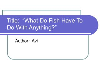 Title:  �What Do Fish Have To Do With Anything?�