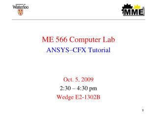 ME 566 Computer Lab ANSYS CFX Tutorial   Oct. 5, 2009 2:30   4:30 pm Wedge E2-1302B